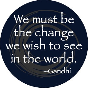 Photo:  Be the change we wish to see in the world. ~Gandhi