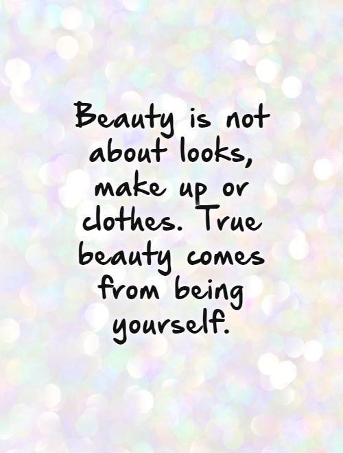 Photo:  beauty-is-not-about-looks-make-up-or-clothes-true-beauty-comes-from-being-yourself-quote-1